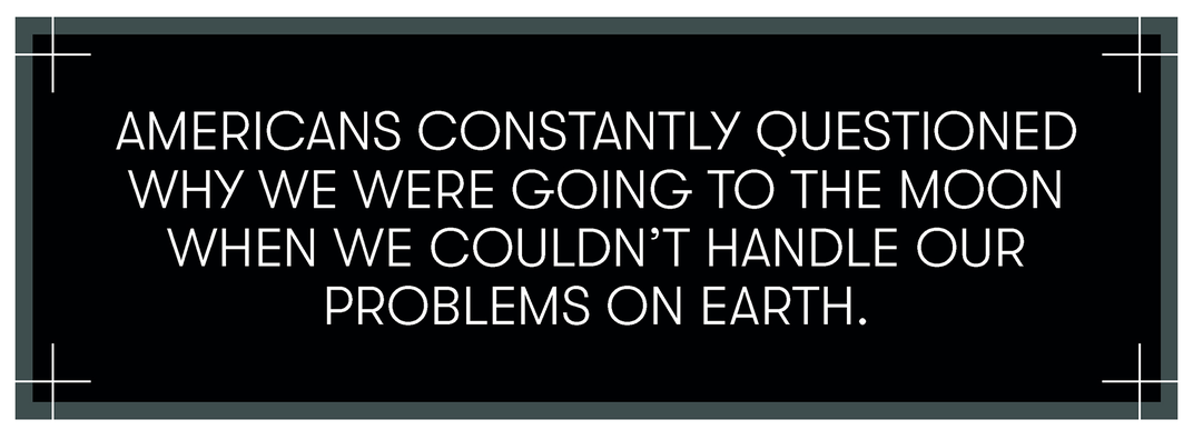 Americans constantly questioned why we were going to the Moon when we couldn't handle our problems on Earth
