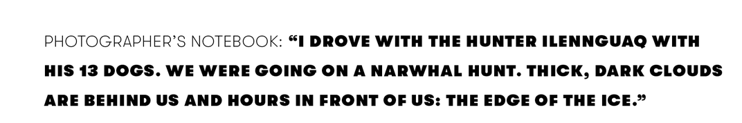 """""""I drove with the hunter Ilennguaq with his 13 dogs. We were going on a narwhal hunt. Thick, dark clouds are behind us and hours in front of us: the edge of the ice."""""""