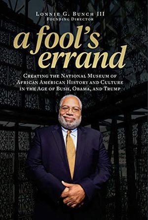 Preview thumbnail for 'A Fool's Errand: Creating the National Museum of African American History and Culture in the Age of Bush, Obama, and Trump