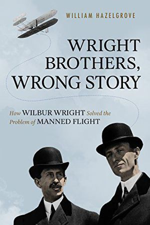 Preview thumbnail for 'Wright Brothers, Wrong Story: How Wilbur Wright Solved the Problem of Manned Flight