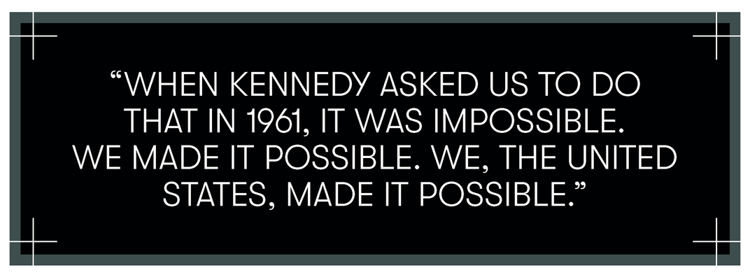 When Kennedy asked us to do that in 1961, it was impossible. We made it possible. We, the United States, made it possible.