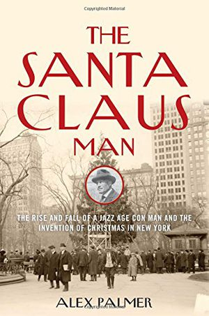 Preview thumbnail for video 'The Santa Claus Man: The Rise and Fall of a Jazz Age Con Man and the Invention of Christmas in New York