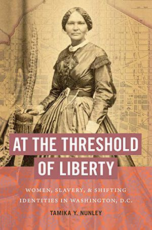 Preview thumbnail for 'At the Threshold of Liberty: Women, Slavery, and Shifting Identities in Washington, D.C. (The John Hope Franklin Series in African American History and Culture)
