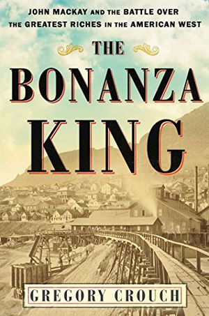 Preview thumbnail for 'The Bonanza King: John Mackay and the Battle over the Greatest Riches in the American West
