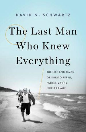 Preview thumbnail for 'The Last Man Who Knew Everything: The Life and Times of Enrico Fermi, Father of the Nuclear Age