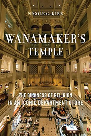 Preview thumbnail for 'Wanamaker's Temple: The Business of Religion in an Iconic Department Store