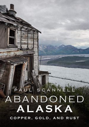 Preview thumbnail for 'Abandoned Alaska: Copper, Gold, and Rust
