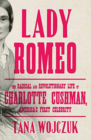 Preview thumbnail for 'Lady Romeo: The Radical and Revolutionary Life of Charlotte Cushman, America's First Celebrity