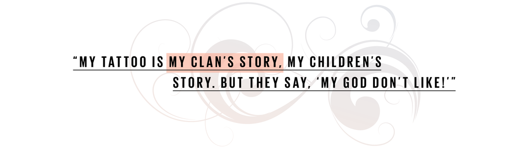 My tattoo is my clan's story, my children's story. But they say, 'My God don't like!'