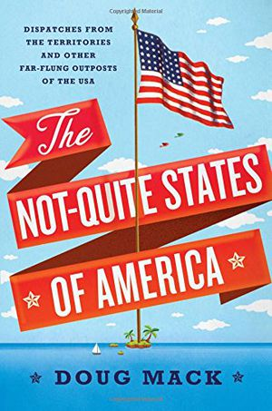 Preview thumbnail for 'The Not-Quite States of America: Dispatches from the Territories and Other Far-Flung Outposts of the USA