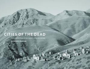 Preview thumbnail for video 'Cities of the Dead: The Ancestral Cemeteries of Kyrgyzstan