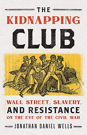 Preview thumbnail for 'The Kidnapping Club: Wall Street, Slavery, and Resistance on the Eve of the Civil War