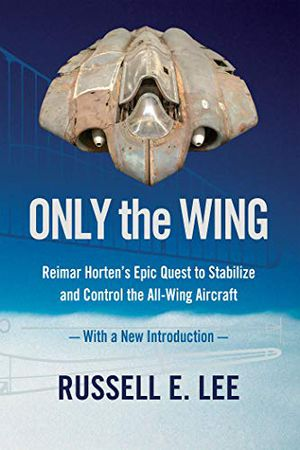 Only the Wing: Reimar Horten's Epic Quest to Stabilize and Control the All-Wing Aircraft / With a New Introduction photo