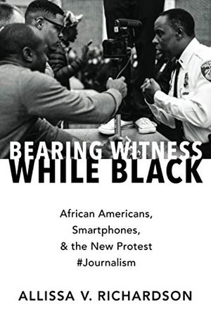 Preview thumbnail for 'Bearing Witness While Black: African Americans, Smartphones, and the New Protest #Journalism
