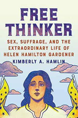 Preview thumbnail for 'Free Thinker: Sex, Suffrage, and the Extraordinary Life of Helen Hamilton Gardener