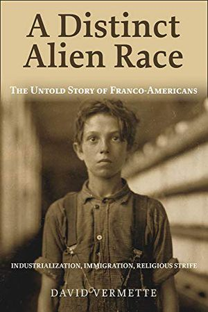 Preview thumbnail for 'A Distinct Alien Race: The Untold Story of Franco-Americans: Industrialization, Immigration, Religious Strife